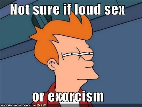 No sure if loud sex or exorcism